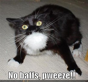 No baffs, pweeze!!
