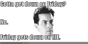 Gotta get down on Friday? No. Friday gets down on ME.