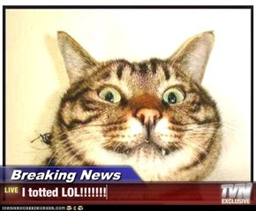 Breaking News - I totted LOL!!!!!!!