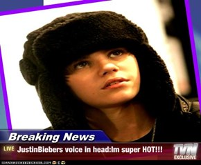 Breaking News - JustinBiebers voice in head:Im super HOT!!!