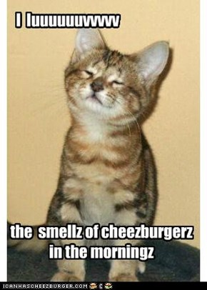 I  luv the smellz of cheezburgerz in the morningz