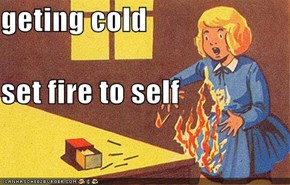 geting cold set fire to self
