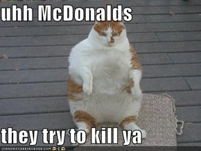 uhh McDonalds   they try to kill ya