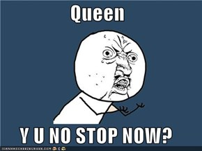 Queen  Y U NO STOP NOW?