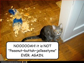 "NOOOOOAH! it is NOT ""Peeenut~buttah~jelleeetyme"" EVER. AGAIN."