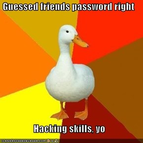 Guessed friends password right  Hacking skills, yo