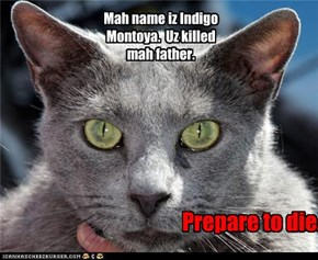 Mah name iz Indigo Montoya.  Uz killed mah father.