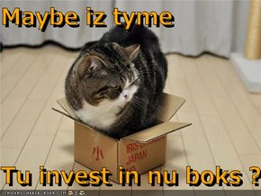 Maybe iz tyme  Tu invest in nu boks ?