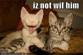 iz not wif him