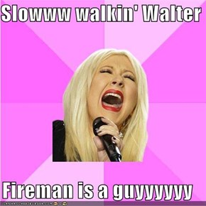 Slowww walkin' Walter  Fireman is a guyyyyyy