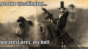 george washington...  greatest pres. my butt