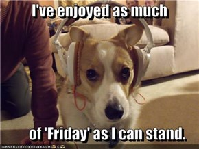 I've enjoyed as much            of 'Friday' as I can stand.