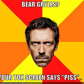 "BEAR GRYLLS?  YOUR TOX SCREEN SAYS ""PISS"".."