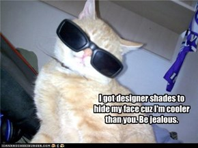 I got designer shades to hide my face cuz I'm cooler than you. Be jealous.