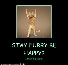 STAY FURRY BE HAPPY?