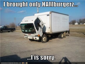 I brought only HAMburgerz...  ...I is sorry.
