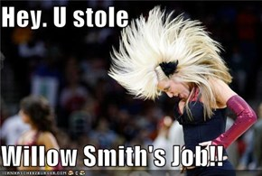Hey. U stole  Willow Smith's Job!!
