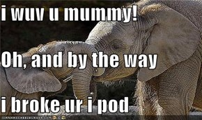 i wuv u mummy! Oh, and by the way  i broke ur i pod