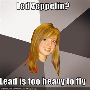 Led Zeppelin?  Lead is too heavy to fly