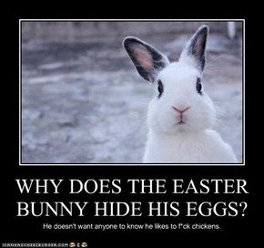 WHY DOES THE EASTER BUNNY HIDE HIS EGGS?