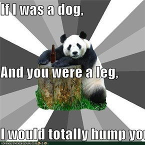 If I was a dog, And you were a leg, I would totally hump you.