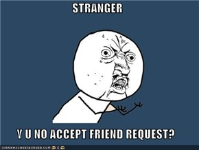 STRANGER  Y U NO ACCEPT FRIEND REQUEST?
