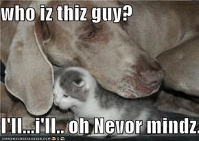 who iz thiz guy?  I'll...i'll.. oh Nevor mindz.