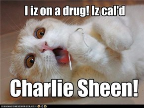 I iz on a drug! Iz cal'd