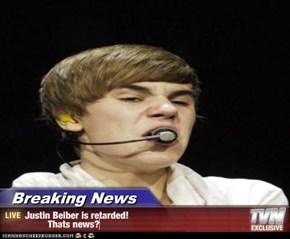 Breaking News - Justin Beiber is retarded!          Thats news?