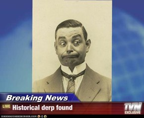 Breaking News - Historical derp found