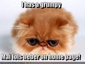 I has a grumpy  Mai lols neber on home page!