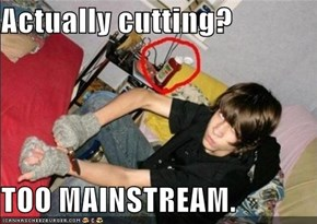 Actually cutting?  TOO MAINSTREAM.