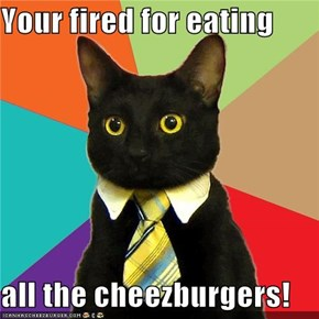 Your fired for eating  all the cheezburgers!