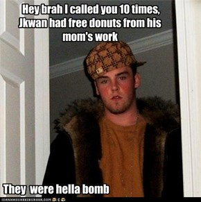 Hey brah I called you 10 times, Jkwan had free donuts from his mom's work