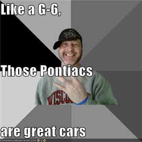 Like a G-6, Those Pontiacs are great cars