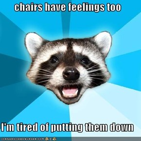 chairs have feelings too  I'm tired of putting them down