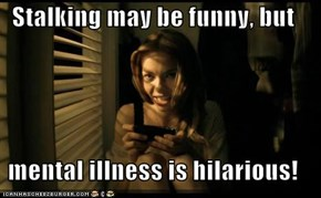Stalking may be funny, but  mental illness is hilarious!