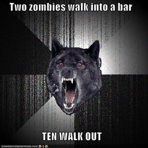 Two zombies walk into a bar  TEN WALK OUT