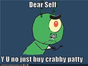 Dear Self  Y U no just buy crabby patty