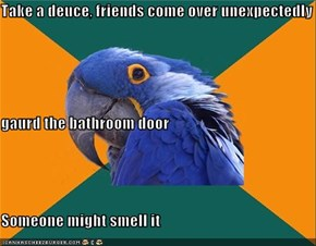 Take a deuce, friends come over unexpectedly gaurd the bathroom door Someone might smell it
