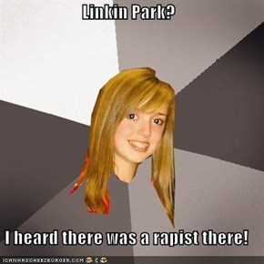 Linkin Park?  I heard there was a rapist there!