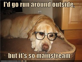 I'd go run around outside,  but it's so mainstream