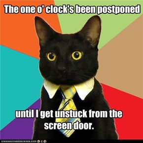 The one o' clock's been postponed