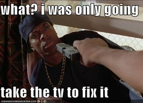 what? i was only going  take the tv to fix it