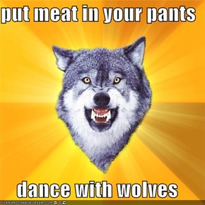 put meat in your pants  dance with wolves