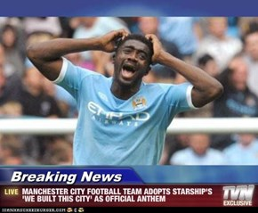Breaking News - MANCHESTER CITY FOOTBALL TEAM ADOPTS STARSHIP'S 'WE BUILT THIS CITY' AS OFFICIAL ANTHEM