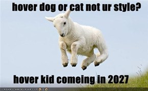 hover dog or cat not ur style?  hover kid comeing in 2027