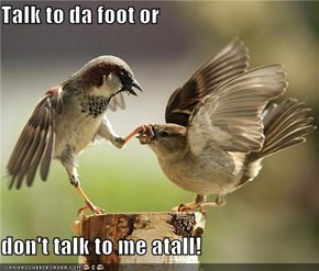 Talk to da foot or  don't talk to me atall!