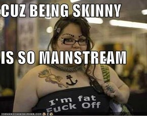 CUZ BEING SKINNY IS SO MAINSTREAM