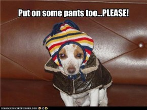 Put on some pants too...PLEASE!